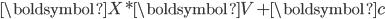 {\boldsymbol{X} * \boldsymbol{V} + \boldsymbol{c}}