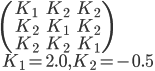 {\displaystyle   \begin{pmatrix}     K_1 & K_2 & K_2\\\     K_2 & K_1 & K_2\\\     K_2 & K_2 & K_1   \end{pmatrix}\\\   K_1 = 2.0, K_2 = -0.5 }