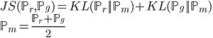 {\displaystyle   JS(\mathbb{P}_r , \mathbb{P}_g) = KL(\mathbb{P}_r || \mathbb{P}_m) + KL(\mathbb{P}_g || \mathbb{P}_m) \   \mathbb{P}_m = \frac {\mathbb{P}_r + \mathbb{P}_g} {2} }