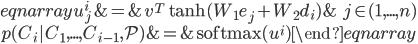 {\displaystyle \begin {eqnarray} u_j^i & = & v^T \tanh(W_1e_j + W_2d_i) & \ j \in (1, ..., n) \ p(C_i | C_1, ..., C_{i-1}, \mathcal P) & = & {\rm softmax}(u^i) \end {eqnarray} }