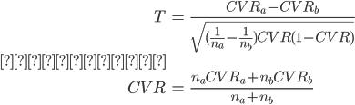 {\displaystyle \begin{eqnarray} T &=& \frac{CVR_a - CVR_b}{\sqrt{(\frac{1}{n_a}-\frac{1}{n_b})CVR(1-CVR)}} \\ ただし、 \\ CVR &=& \frac{n_a CVR_a + n_b CVR_b}{n_a + n_b} \end{eqnarray} }