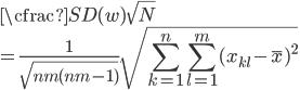 {\displaystyle \cfrac{SD(w)}{\sqrt{N}}\\ \displaystyle =\frac{1}{\sqrt{nm(nm-1)}} \sqrt{\sum_{k=1}^{n}\sum_{l=1}^{m}(x_{kl}-\bar{x})^2} }