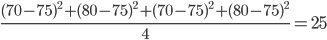 {\displaystyle \frac{(70-75)^2+(80-75)^2+(70-75)^2+(80-75)^2}{4}=25 }