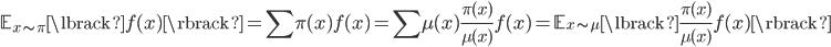 {\displaystyle \mathbb{E}_{x \sim \pi} \lbrack f(x) \rbrack = \sum \pi(x) f(x) = \sum \mu(x) \frac {\pi(x)} {\mu(x)} f(x) = \mathbb{E}_{x \sim \mu} \lbrack \frac  {\pi(x)} {\mu(x)} f(x) \rbrack }