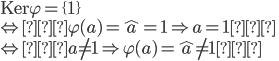 {\displaystyle \mathrm{Ker}\varphi=\{1\}\\ \Leftrightarrow「\varphi(a)=\hat{a}=1\Rightarrow a=1」\\ \Leftrightarrow「a\neq1\Rightarrow\varphi(a)=\hat{a}\neq1」 }