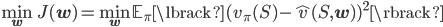 {\displaystyle \min_{\mathbf{w}} J(\mathbf{w}) = \min_{\mathbf{w}} \mathbb{E}_{\pi} \lbrack ( v_{\pi}(S) - \hat{v}(S, \mathbf{w}) )^2\rbrack }