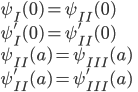 {\displaystyle \psi_{I}(0)=\psi_{II}(0)\\ \psi_{I}'(0)=\psi_{II}'(0)\\ \psi_{II}(a)=\psi_{III}(a)\\ \psi_{II}'(a)=\psi_{III}'(a) }