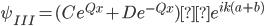 {\displaystyle \psi_{III}=(Ce^{Qx}+De^{-Qx})×e^{ik(a+b)} }