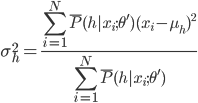 {\displaystyle \sigma_h^2=\frac{\sum_{i=1}^N\bar{P}(h|x_i;\theta')(x_i-\mu_h)^2}{\sum_{i=1}^N\bar{P}(h|x_i;\theta')} }