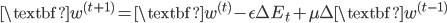 {\displaystyle \textbf{w}^{(t+1)}=\textbf{w}^{(t)}-\epsilon\Delta E_t + \mu \Delta \textbf{w}^{(t-1)} }