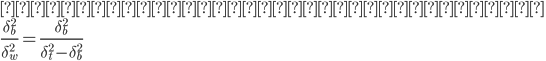 {\displaystyle 分離度は以下のように表す\\ \large\frac{\delta_b^2}{\delta_w^2} = \frac{\delta_b^2}{\delta_t^2 - \delta_b^2}\\ }