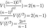 {\displaystyle V(\frac{(n-1)U^2}{\sigma^2}) = 2(n-1) \\ \frac{(n-1)^2}{\sigma^4} V(U^2) = 2(n-1) \\ V(U^2) = \frac{2\sigma^4}{n-1} }