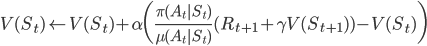 {\displaystyle V(S_t) \leftarrow V(S_t) + \alpha \biggl( \frac{\pi(A_t|S_t)}{\mu(A_t|S_t)}(R_{t+1} + \gamma V(S_{t+1})) - V(S_t) \biggr) }