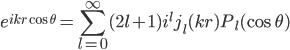 {\displaystyle e^{ikr\cos \theta}=\sum_{l=0}^{\infty}(2l+1) i^{l} j_l (kr) P_l (\cos \theta) }
