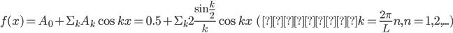 {\displaystyle f(x)=A_0+\Sigma_k A_k \cos kx=0.5+\Sigma_k 2\frac{\sin\frac{k}{2}}{k} \cos kx\ \ (ただしk=\frac{2\pi}{L}n, n=1,2,...) }