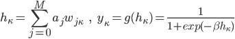 {\displaystyle h_\kappa = \sum^M_{j=0}a_jw_{j\kappa} \ \ \ \ \ , \ \ \ \ \ y_\kappa = g(h_\kappa)=\frac{1}{1+exp(-\beta h_\kappa)} }