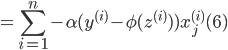 {\displaystyle ~~~~~~~~~~~~ = \sum_{i=1}^{n} - \alpha ( y^{(i)}  - \phi (z^{(i)}) ) x_j^{(i)} ~~~~~~(6) }