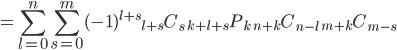 {\displaystyle  =  \sum_{l=0}^n \sum_{s=0}^m (-1)^{l+s}  {}_{l+s}C_{s}\ {}_{k+l+s}P_{k}\ {}_{n+k}C_{n-l}\ {}_{m+k}C_{m-s}  }