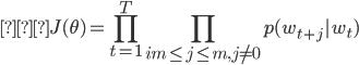 {\displaystyle   J(\theta)= \prod_{t=1}^T  \prod_{im \leq j \leq m, j \neq 0} p(w_{t+j} | w_t) }