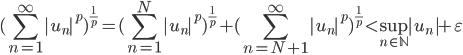 {\displaystyle (\sum_{n=1}^\infty |u_n|^p)^{\frac{1}{p}} = (\sum_{n=1}^N |u_n|^p)^{\frac{1}{p}} +(\sum_{n=N+1}^\infty |u_n|^p)^{\frac{1}{p}} \lt  \sup_{n\in\mathbb{N}}|u_n| + \varepsilon}