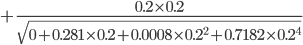 {\displaystyle +\frac{0.2\times0.2}{\sqrt{0+0.281\times0.2+0.0008\times0.2^2+0.7182\times0.2^4}}}