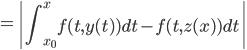 {\displaystyle =\left|\int_{x_0}^{x}f(t,y(t))dt-f(t,z(x))dt\right|}