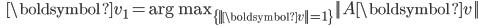 {\displaystyle \;\;\; \boldsymbol{v}_1 = \mathrm{arg \ max}_{\{ ||\boldsymbol{v}||=1 \} } ||A \boldsymbol{v}||   }