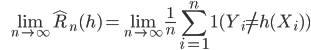 {\displaystyle \;\;\; \lim_{n \to \infty} \hat{R}_n(h) = \lim_{n \to \infty} \frac{1}{n}\sum_{i=1}^n \mathbf{1}(Y_i \neq h(X_i)) }