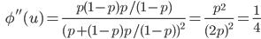 {\displaystyle \;\;\; \phi''(u)= \frac{p(1-p) p/(1-p) }{ (p + (1-p) p/(1-p) )^2 } = \frac{p^2 }{ ( 2p )^2 } = \frac{1}{4} }