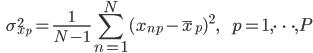 {\displaystyle \;\;\; \sigma_{x_p}^2 = \frac{1}{N-1} \sum_{n=1}^N ( x_{np} - \bar{x}_p )^2 , \;\;\;\;\;\; p=1,\cdots,P }