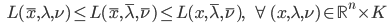 {\displaystyle \;\;\; L(\bar{x},\lambda,\nu) \le L(\bar{x},\bar{\lambda},\bar{\nu}) \le L(x,\bar{\lambda},\bar{\nu}), \;\;\; \forall \ (x,\lambda,\nu) \in \mathbb{R}^n \times K }