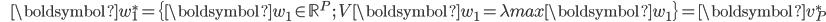 {\displaystyle \;\;\;\;\;\; \boldsymbol{w}_1^* = \{ \boldsymbol{w}_1 \in \mathbb{R}^P \ ; \  V \boldsymbol{w}_1  =  \lambda_\mathrm{max} \boldsymbol{w}_1 \} = \boldsymbol{v}_P^* }