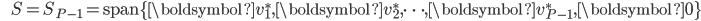 {\displaystyle \;\;\;\;\;\; S = S_{P-1} = \mathrm{span} \{ \boldsymbol{v}_1^*,\boldsymbol{v}_2^*, \cdots ,\boldsymbol{v}_{P-1}^*,\boldsymbol{0} \} }
