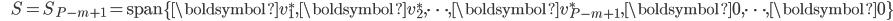 {\displaystyle \;\;\;\;\;\; S = S_{P-m+1} = \mathrm{span} \{ \boldsymbol{v}_1^*,\boldsymbol{v}_2^*, \cdots ,\boldsymbol{v}_{P-m+1}^*,\boldsymbol{0},\cdots,\boldsymbol{0} \} }