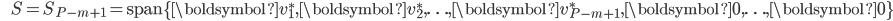 {\displaystyle \;\;\;\;\;\; S = S_{P-m+1} = \mathrm{span} \{ \boldsymbol{v}_1^*,\boldsymbol{v}_2^*, \ldots ,\boldsymbol{v}_{P-m+1}^*,\boldsymbol{0},\ldots,\boldsymbol{0} \} }