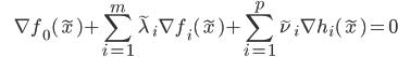 {\displaystyle \;\;\;\;\;\;\; \nabla f_0(\tilde{x})+\sum_{i=1}^m \tilde{\lambda}_i \nabla f_i(\tilde{x}) +\sum_{i=1}^p \tilde{\nu}_i \nabla h_i(\tilde{x}) = 0 }