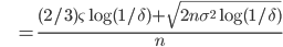 {\displaystyle \;\;\;\;\;\;\;\; = \frac{ (2/3) \varsigma \log (1/\delta) + \sqrt{ 2 n \sigma^2 \log (1/\delta) } }{n} }