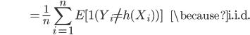 {\displaystyle \;\;\;\;\;\;\;\;\;\;\;\;\;\;\;\;\;\;\;\;\;\;\;\;\; = \frac{1}{n}\sum_{i=1}^n E [ \mathbf{1}(Y_i \neq h(X_i)) ] \;\;\;\;\;\; \because \mathrm{i.i.d.} }