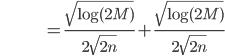 {\displaystyle \;\;\;\;\;\;\;\;\;\;\;\;\;\;\;\;\;\;\;\;\;\;\;\;\;\;\;\; = \frac{ \sqrt{ \log(2M)} }{2 \sqrt{2n}} + \frac{ \sqrt{ \log(2M)}}{ 2 \sqrt{ 2n } } }