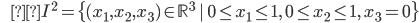{\displaystyle \;\;\;\;\;\;I^2= \{ (x_1,x_2,x_3) \in \mathbb{R}^3 \ | \ 0 \le x_1 \le 1, \ 0 \le x_2 \le 1, \ x_3 =0 \} }