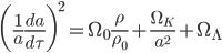 {\displaystyle \biggl(\frac{1}{a}\frac{da}{d\tau}\biggr)^2=\Omega_0 \frac{\rho}{\rho_0}+\frac{\Omega_K}{a^2}+\Omega_{\Lambda}}