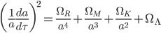 {\displaystyle \biggl(\frac{1}{a}\frac{da}{d\tau}\biggr)^2=\frac{\Omega_R}{a^4}+\frac{\Omega_M}{a^3}+\frac{\Omega_K}{a^2}+\Omega_{\Lambda}}