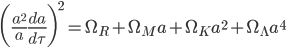 {\displaystyle \biggl(\frac{a^2}{a}\frac{da}{d\tau}\biggr)^2=\Omega_R+\Omega_Ma+\Omega_Ka^2+\Omega_{\Lambda}a^4}