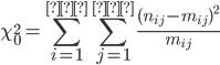 {\displaystyle \chi^2_0 = \sum_{i=1}^{行} \sum_{j=1}^{列} \frac{ ( n_{ij} - m_{ij} )^2 }{ m_{ij} } }