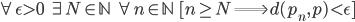 {\displaystyle \forall \epsilon \gt 0 \;\; \exists N \in \mathbb{N} \;\; \forall n \in \mathbb{N} \;\; [ n \ge N \Longrightarrow d(p_n,p) \lt \epsilon ] }