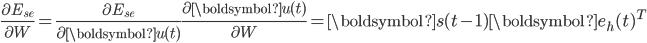 {\displaystyle \frac{\partial E_{se}}{\partial W} = \frac{\partial E_{se}}{\partial \boldsymbol{u}(t)} \frac{\partial \boldsymbol{u}(t)}{\partial W} = \boldsymbol{s}(t-1) \boldsymbol{e}_h(t)^{T}}