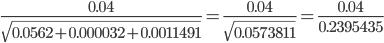 {\displaystyle \frac{0.04}{\sqrt{0.0562+0.000032+0.0011491}}=\frac{0.04}{\sqrt{0.0573811}}=\frac{0.04}{0.2395435}}