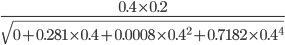 {\displaystyle \frac{0.4\times0.2}{\sqrt{0+0.281\times0.4+0.0008\times0.4^2+0.7182\times0.4^4}}}