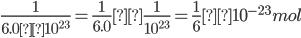 {\displaystyle \frac{1}{6.0×10^{23}}=\frac{1}{6.0}×\frac{1}{10^{23}}=\frac{1}{6}×10^{-23}mol }