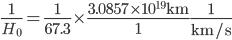 {\displaystyle \frac{1}{H_0}=\frac{1}{67.3}\times\frac{3.0857\times10^{19}\mathrm{km}}{1}\frac{1}{\mathrm{km/s}}}